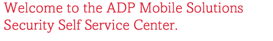 Welcome to the ADP Mobile Solutions Security Self Service Center